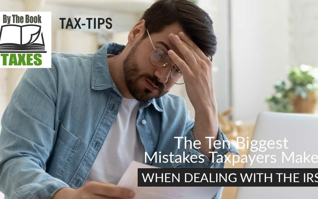 The Ten Biggest Mistakes Taxpayers Make When Dealing With The IRS